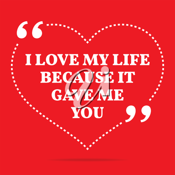 Inspirational love quote. I love my life because it gave me you. Simple trendy design.